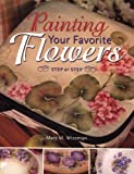 Painting Your Favorite Flowers Step by Step, Mary M. Wiseman, 158180024X