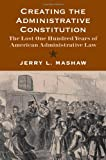 Creating the Administrative Constitution : The Lost One Hundred Years of American Administrative Law, Mashaw, Jerry L., 0300172303