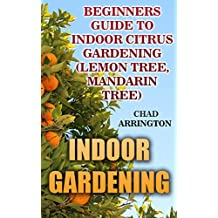 Indoor Gardening: Beginners Guide to Indoor Citrus Gardening : (Lemon Tree, Mandarin Tree)