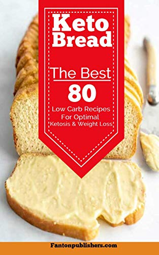 Keto Bread: The Best 80 Low Carb Recipes For Optimal Ketosis & Weight Loss by Fanton Publishers