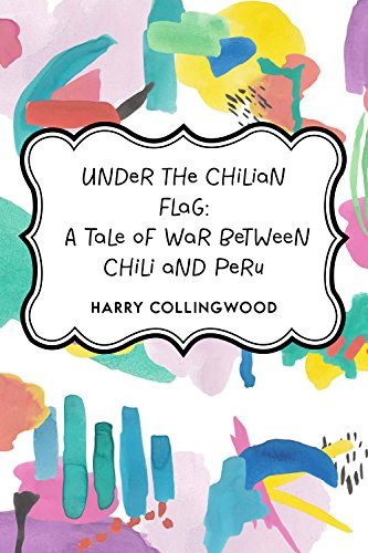 under-the-chilian-flag-a-tale-of-war-between-chili-and-peru