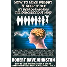 How To Lose Weight  (And Keep it Off)  By Reprogramming The Subconscious Mind (Lose Weight and Keep It Off By Transforming The Mind & Behaviors Book 2)