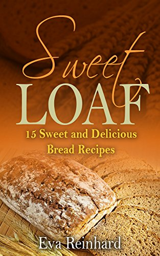 Sweet Loaf: 15 Sweet and Delicious Bread Recipes (Baking, Dough, Bread Machine) by Eva Reinhard