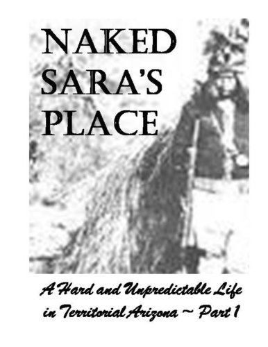 Naked Sara's Place - Part One: A Hard and Unpredictable Life in the Arizona Territory.
