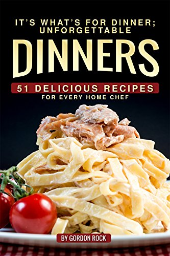 It's What's for Dinner; Unforgettable Dinners: 51 Delicious Recipes for Every Home Chef by Gordon Rock