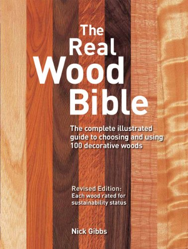 The Real Wood Bible  The Complete Illustrated Guide To Choosing And Using 100 Decorative Woods