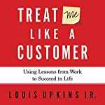 Treat Me Like a Customer: Using Lessons from Work to Succeed in Life | Louis Upkins