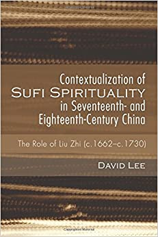 Book Contextualization of Sufi Spirituality in Seventeenth- and Eighteenth-Century China: The Role of Liu Zhi (c.1662-c.1730)