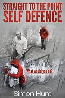 Straight to the Point Self Defence: Your Definitive Guide to Self Protection (Self Defense & Martial Arts Book 1) by [Hunt, Simon]