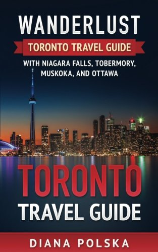 Toronto Travel Guide: Wanderlust Toronto Travel Guide with Niagara Fall, Tobermory, Muskoka, and Ottawa (Volume 1)