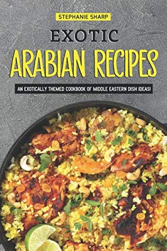 Exotic Arabian Recipes: An Exotically Themed Cookbook of Middle Eastern Dish Ideas! by Stephanie Sharp