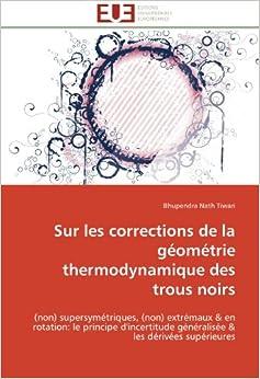 Sur les corrections de la géométrie thermodynamique des trous noirs: (non) supersymétriques, (non) extrémaux & en rotation: le principe d'incertitude ... & les dérivées supérieures (Omn.Univ.Europ.)