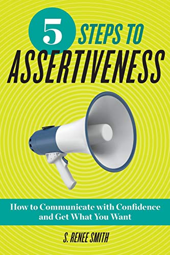 5 Steps to Assertiveness: How to Communicate with Confidence and Get What You Want