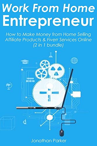 WORK FROM HOME ENTREPRENEUR: How to Make Money from Home Selling Affiliate Products & Fiverr Services Online (2 in 1 bundle)