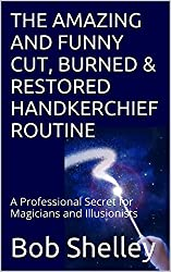 THE AMAZING AND FUNNY CUT, BURNED & RESTORED HANDKERCHIEF ROUTINE: A Professional Secret for Magicians and Illusionists (English Edition)