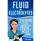 Fluid and Electrolytes: 24 Hours or Less to Absolutely Crush the NCLEX Exam! (Nursing Review Questions and RN Content Guide, Registered Nurse, Practitioner, ... Exam Prep, Medical LPN Textbooks Book 3)