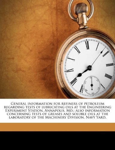 General information for refiners of petroleum regarding tests of lubricating oils at the Engineering Experiment Station, Annapolis, Md.; also ... of the Machinery Division, Navy Yard, pdf epub
