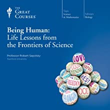 Being Human: Life Lessons from the Frontiers of Science Lecture by  The Great Courses, Robert Sapolsky Narrated by Professor Robert Sapolsky