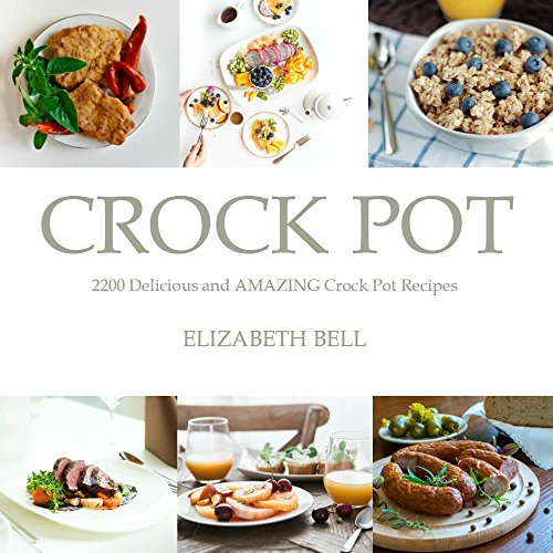Crock Pot: Delicious and AMAZING Crock Pot Recipes Cookbook (Crock Pot Recipes Cookbook, Crockpot, Slow Cooker, Slow Cooking, Dump Meals, Freezer Meals, Chicken and Soup Recipes) by Elizabeth Bell