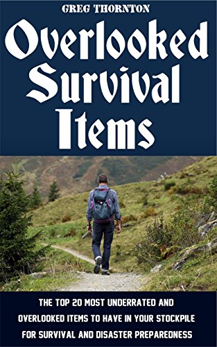 Overlooked Survival Items: The Top 20 Most Underrated and Overlooked Items To Have In Your Stockpile For Survival and Disaster Preparedness by [Thornton, Greg]