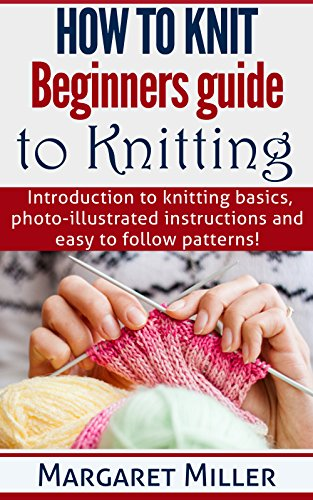 How to Knit: Beginners guide to Knitting: Introduction to knitting basics, photo-illustrated instructions and easy to follow patterns. (How to Knit, the complete Miller Series Book 1) - Knit Instructions