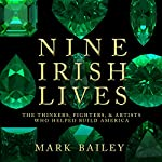 Nine Irish Lives: The Thinkers, Fighters, and Artists Who Helped Build America   Mark Bailey