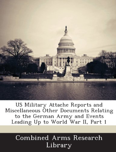US Military Attache Reports and Miscellaneous Other Documents Relating to the German Army and Events Leading Up to World War II, Part 1