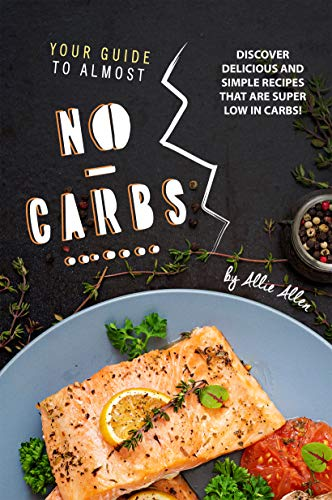 Your Guide to Almost No-Carbs!: Discover Delicious and Simple Recipes That Are Super Low in Carbs!