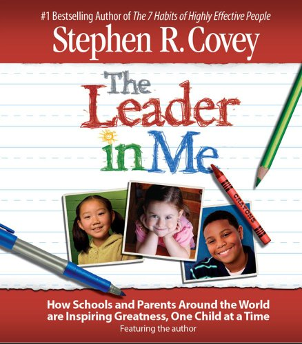 The Leader in Me: How Schools and Parents Around the World Are Inspiring Greatness, One Child At a Time (Best Leadership Advice 7 Top Leaders)