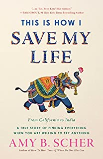 Book Cover: This Is How I Save My Life: From California to India, a True Story Of Finding Everything When You Are Willing To Try Anything