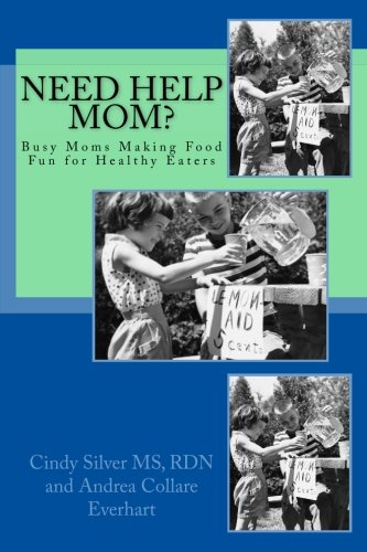 Need Help Mom: Busy Moms Making Food Fun for Healthy Eaters by RDN, LDN, Cindy Silver MS, Andrea Collare Everhart