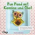 Fun Food mit Gemüse und Obst: Die kreativsten Rezepte für kindgerechte Snacks