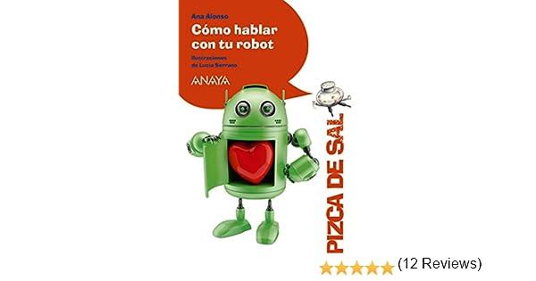 Cómo hablar con tu robot LITERATURA INFANTIL 6-11 años - Pizca de Sal: Amazon.es: Alonso, Ana, Serrano, Lucía: Libros