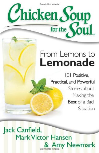 Chicken Soup for the Soul: From Lemons to Lemonade: 101 Positive, Practical, and Powerful Stories about Making the Best of a Bad Situation (Best Chicken Soup Stories)