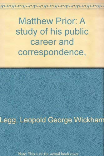 Matthew Prior: A study of his public career and correspondence, L. G. Wickham Legg
