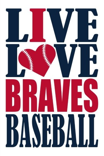 (Live Love Braves Baseball Journal: A lined notebook for the Atlanta Braves fan, 6x9 inches, 200 pages. Live Love Baseball in blue and I Heart Braves in red. (Sports Fan)