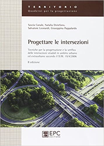 Progettare le intersezioni. Tecniche per la progettazione e la verifica delle intersezioni stradali in ambito urbano ed extraurbano secondo il D.M. 19/04/2006