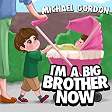 I'm A Big Brother Now: (Children's book about a Little Boy Who Loves His Baby Sister, Picture Books, Preschool Books, Ages 3-5, Baby Books, Kids Book, Bedtime Story)