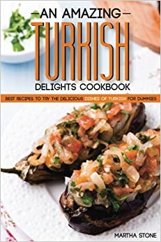 An Amazing Turkish Delights Cookbook: Best Recipes to try the Delicious Dishes of Turkish for Dummies