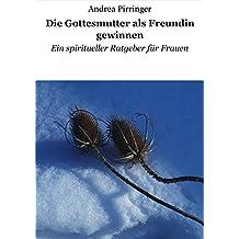 Die Gottesmutter als Freundin gewinnen: Ein spiritueller Ratgeber für Frauen (German Edition)
