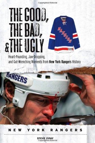 (The Good, the Bad, & the Ugly: New York Rangers: Heart-Pounding, Jaw-Dropping, and Gut-Wrenching Moments from New York Rangers History)