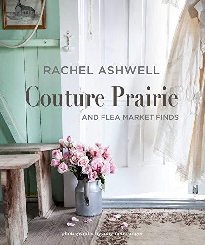 Rachel Ashwell Couture Prairie: And Flea Market Finds por Rachel Ashwell