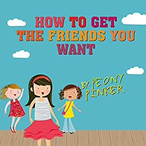 How to Get the Friends You Want, by Peony Pinker Audiobook