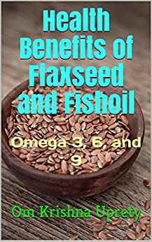 Health Benefits of Flaxseed and Fishoil: Omega 3, 6, and 9