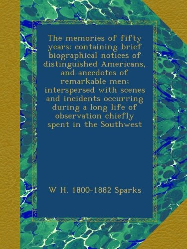The memories of fifty years: containing brief biographical notices of distinguished Americans, and anecdotes of remarkable men; interspersed with ... of observation chiefly spent in the Southwest PDF