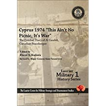 """Cyprus 1974, """"This Ain't No Picnic, It's War"""": The Combat Diary of Al Gaudet, Canadian Peacekeeper"""