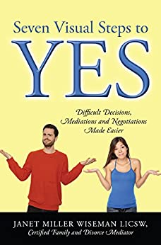 Seven Visual Steps to Yes: Difficult Decisions, Mediations and Negotiations Made Easier by [Wiseman LICSW Certified Family and Divorce Mediator, Janet Miller]