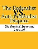 The Federalist vs. Anti-Federalist Dispute: The Original Arguments For Each
