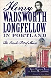 Henry Wadsworth Longfellow in Portland: The Fireside Poet of Maine