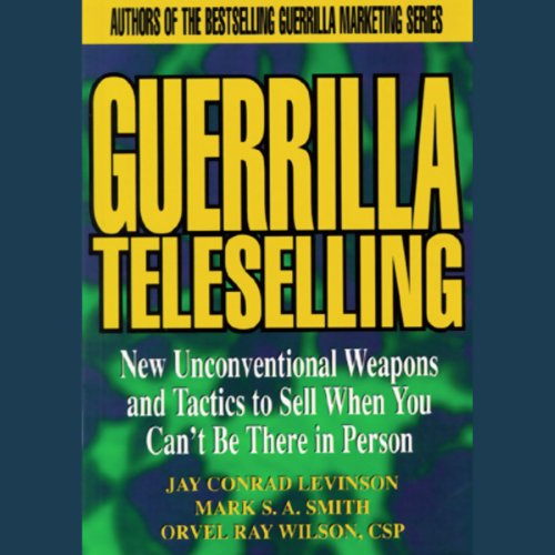 Guerrilla Teleselling: Weapons and Tactics to Sell When You Can't Be There in Person